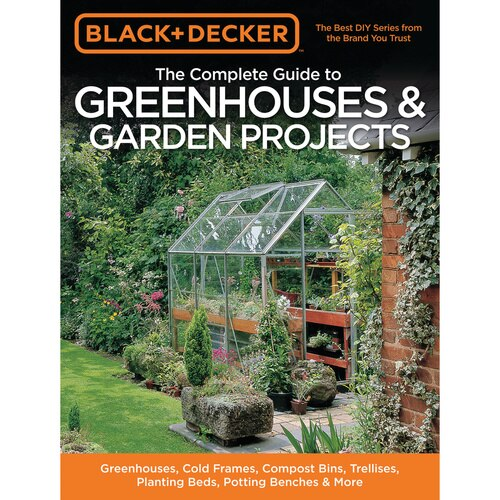 Black and Decker - The Complete Guide to Greenhouses  Garden Projects Greenhouses Cold Frames Compost Bins Trellises Planting Beds Potting Benches  More - 9781589235991